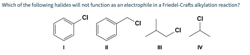 Which of the following halides will not function as an electrophile in a Friedel-Crafts alkylation reaction? CI CI CI CI