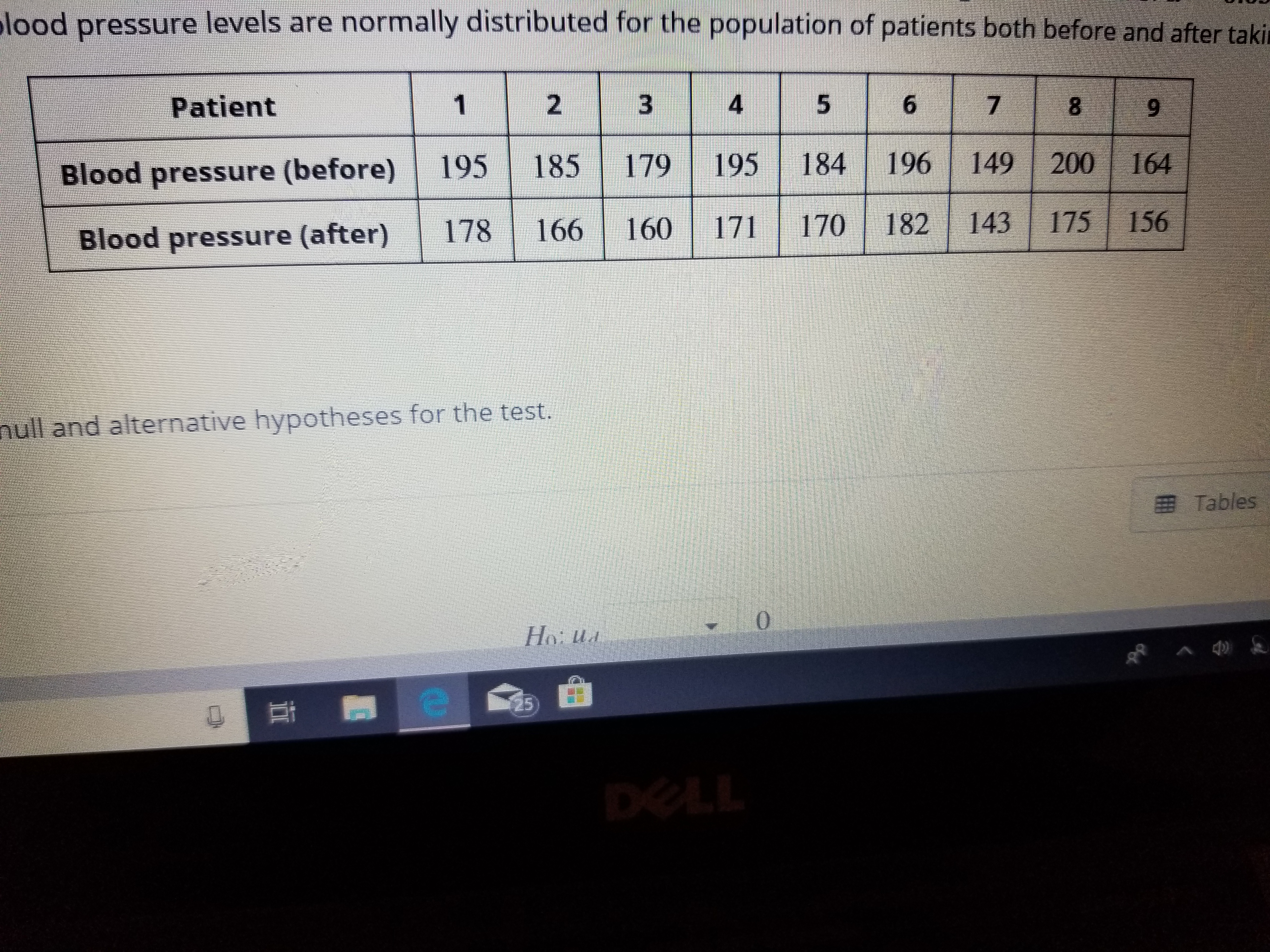 lood pressure levels are normally distributed for the population of patients both before and after taki Patient 4 7 Blood pressure (before 195 185 179 195 184196 149 200 164 Blood pressure (after) 178 66 160 171 170 182 143 175 156 null and alternative hypotheses for the test. E Tables 25