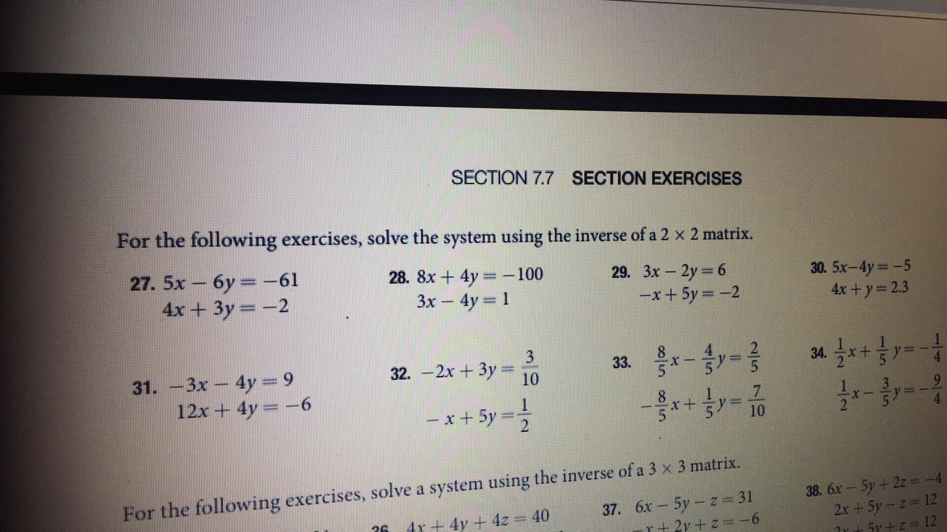 SECTION 7.7 SECTION EXERCISES For the following exercises, solve the system using the inverse of a 2 x 2 matrix. 27. 5x-6y =-61 4x+3y 2 28. 8x + 4y-:-100 3x -4y 1 29. 3x-2y = 6 30. 5x-4y -5 4x+y- 2.3 -x + 5y =-2 31. -3x - 4y 9 2 5 12x + 4y =-6 For the following exercises, solve a system using the inverse of a 3 x 3 matrix 38. 6x- 5y+2z-4 12