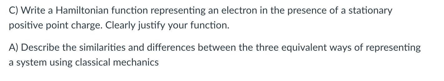 C) Write a Hamiltonian function representing an electron in the presence of a stationary positive point charge. Clearly justify your function. A) Describe the similarities and differences between the three equivalent ways of representing a system using classical mechanics