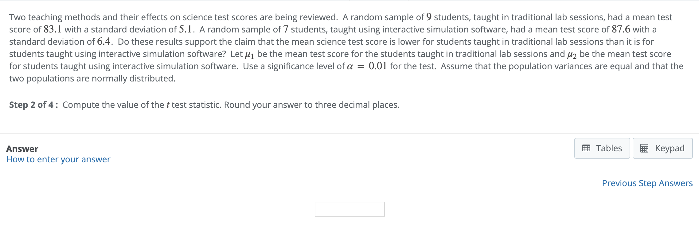 Two teaching methods and their effects on science test scores are being reviewed. A random sample of 9 students, taught in traditional lab sessions, had a mean test score of 83.1 with a standard deviation of 5.1. A random sample of 7 students, taught using interactive simulation software, had a mean test score of 87.6 with a standard deviation of 6.4. Do these results support the claim that the mean science test score is lower for students taught in traditional lab sessions than it is for students taught using interactive simulation software? Let be the mean test score for the students taught in traditional lab sessions and μ2 be the mean test score for students taught using interactive simulation software. Use a significance level of α = 0.01 for the test. Assume that the population variances are equal and that the two populations are normally distributed. Step 2 of 4: Compute the value of the t test statistic. Round your answer to three decimal places EB TablesKeypad Answer How to enter your answer Previous Step Answers