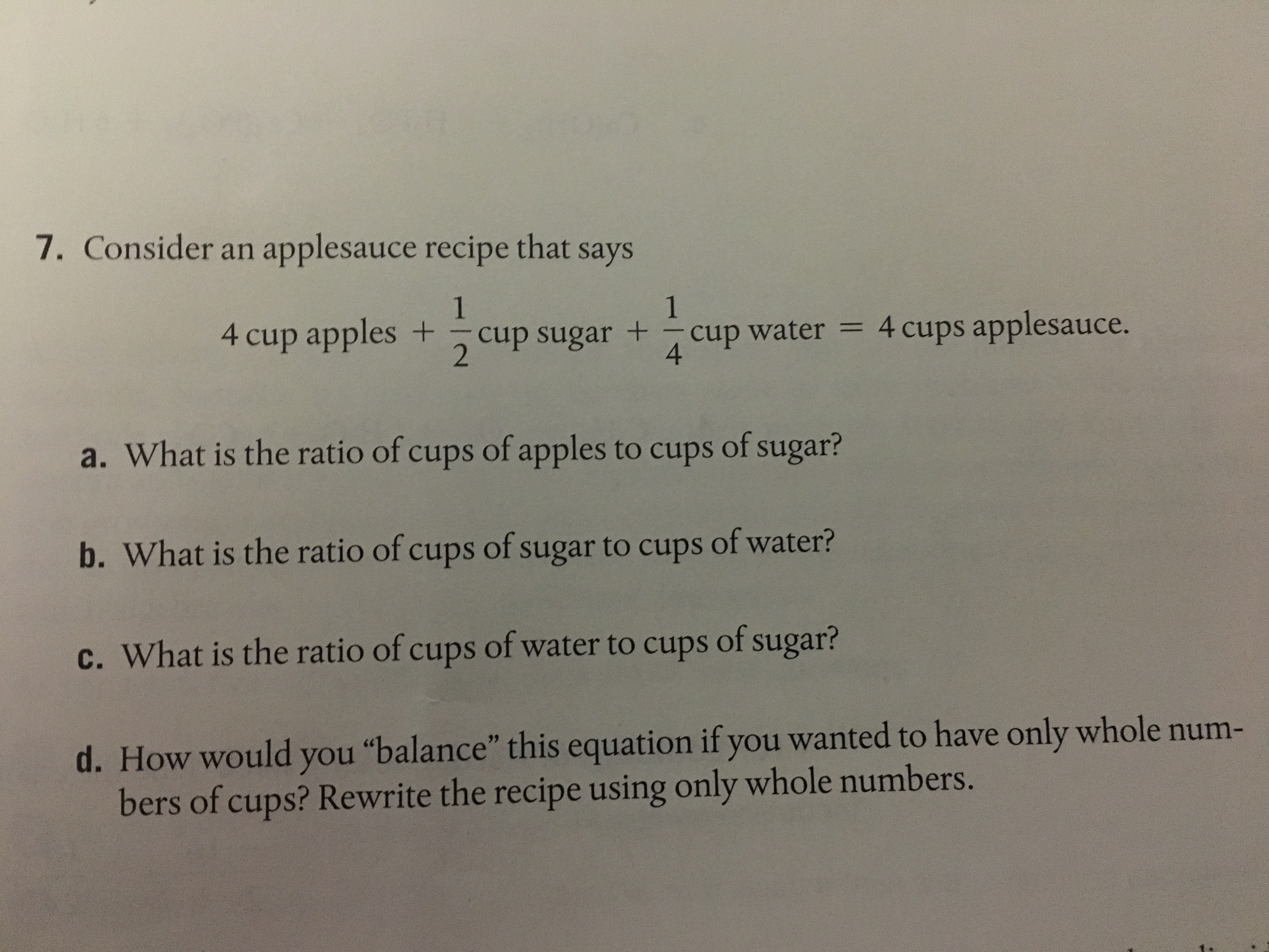 "7. Consider an applesauce recipe that says 4 cup apples +-cup sugar +-cup water = 4 cups applesauce. 4 2 a. What is the ratio of cups of apples to cups of sugar? b. What is the ratio of cups of sugar to cups of water? c. What is the ratio of cups of water to cups of sugar? d. How would you ""balance' this equation ifyou wanted to have only whole num- bers of cups? Rewrite the recipe using only whole nu"