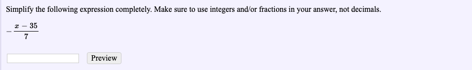 Simplify the following expression completely. Make sure to use integers and/or fractions in your answer, not decimals 2- 35 7 Preview