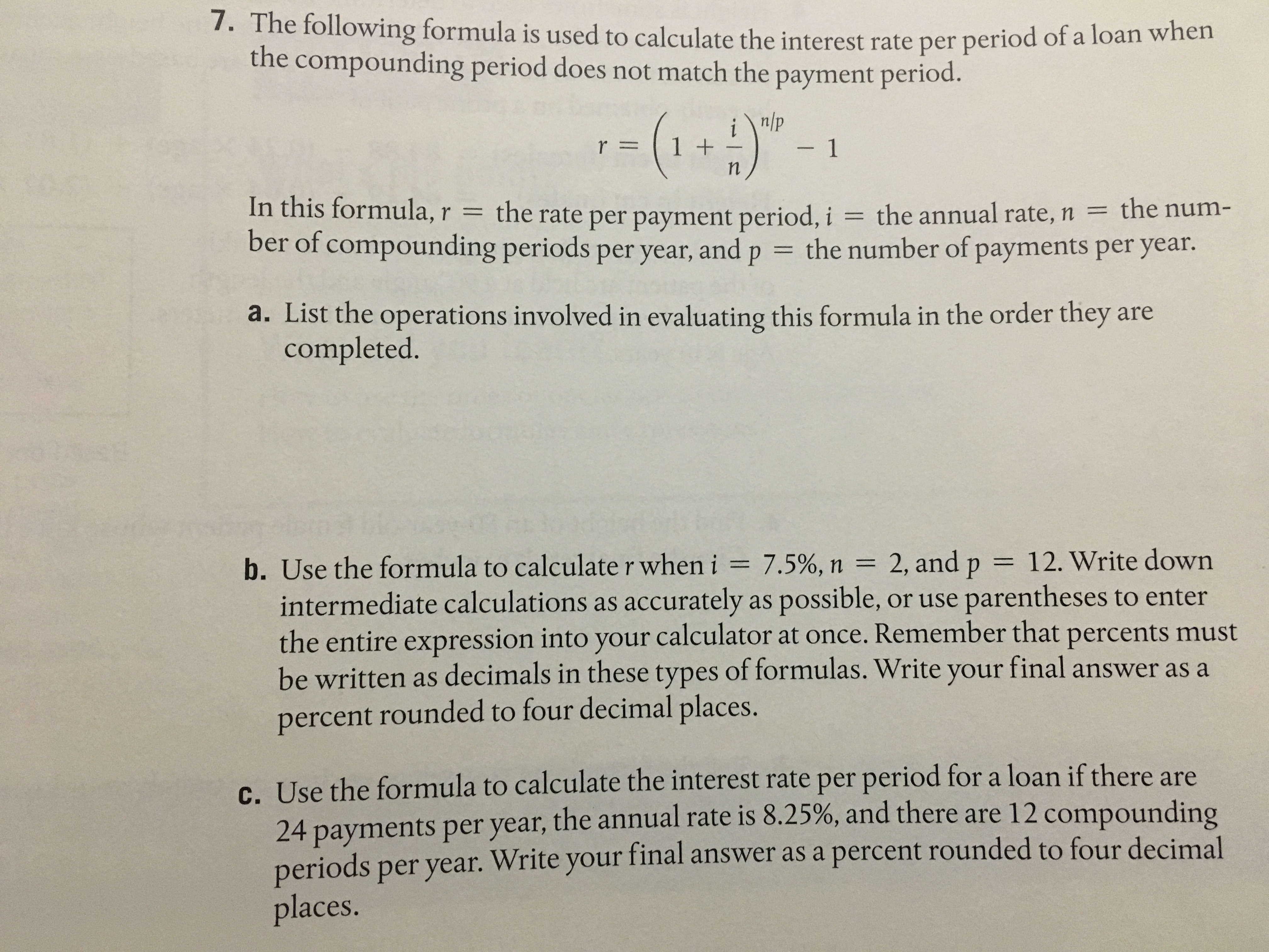 7. The following formula is used to calculate the interest rate per period o f a loan when the compounding period does not match the payment period. n/p r 11 In this formula,r the rate per payment period, i the annual rate, n the num- ber of compounding periods per year, and p the number of payments per year. a. List the operations involved in evaluating this formula in the order they are completed. b. Use the formula to calculate r when i 7.5%, n 2, and p 12. Write down intermediate calculations as accurately as possible, or use parentheses to enter the entire expression into your calculator at once. Remember that percents must be written as decimals in these types of formulas. Write your final answer as a percent rounded to four decimal places. c. Use the formula to calculate the interest rate per period for a loan if there are 4 payments per year, the annual rate is 8.25%, and there are 12 compounding periods per year. Write your final answer as a places