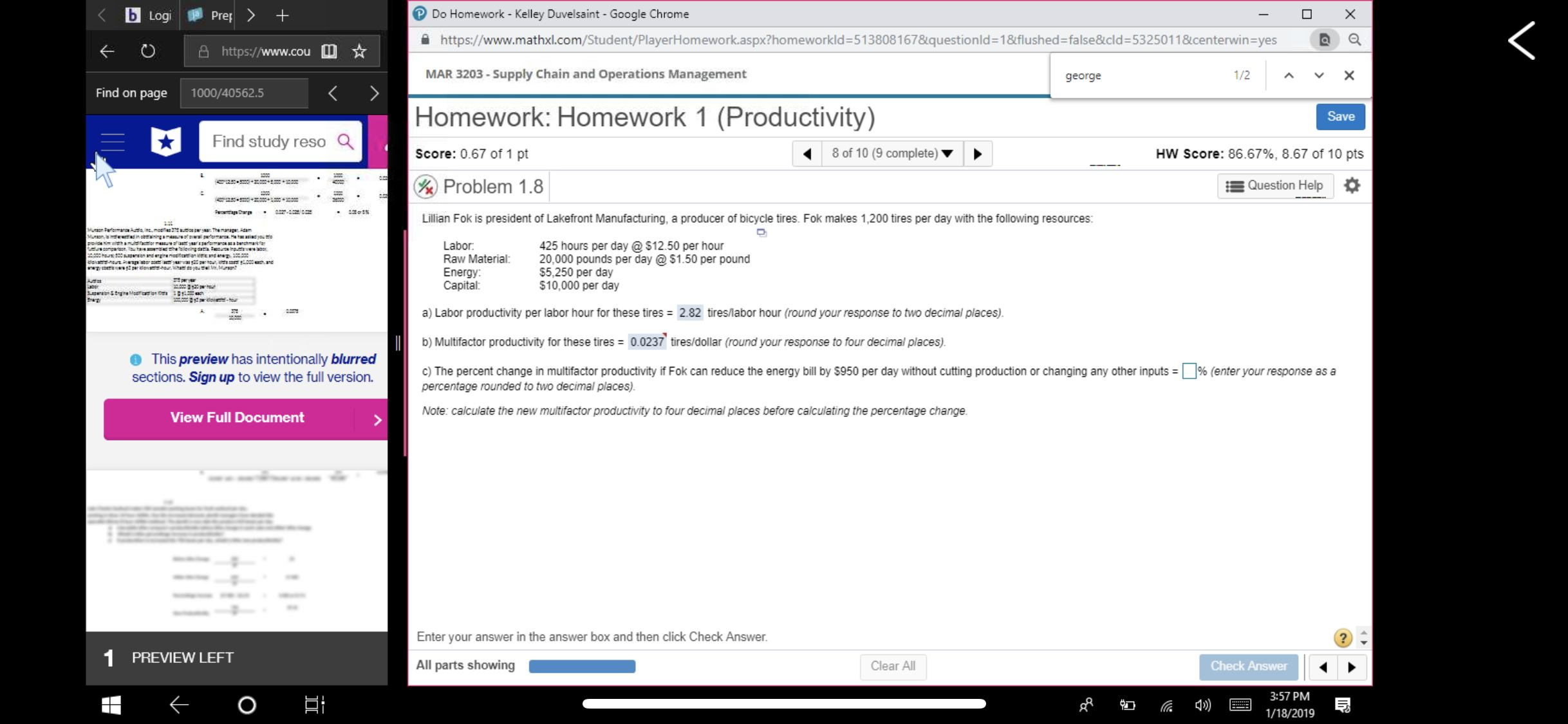 Do Homework - Kelley Duvelsaint -Google Chrome https://www.mathxl.com/Student/PlayerHomework.aspx?homeworkld-513808 167&questionid=1&flushedzfalse&cld:5325011&centerwinsyes ®a K O https://www.cou MAR 3203-Supply Chain and Operations Management george 1/2 Find on page 1000/40562.5 Homework: Homework 1 (Productivity) Score: 0.67 of 1 pt Problem 1.8 Save Find study reso Q 8 of 10 (9 complete) HW Score: 86.67%, 8.67 of 10 pts Question Help Lillian Fok is president of Lakefront Manufacturing, a producer of bicycle tires. Fok makes 1,200 tires per day with the following resources Labor 425 hours per day @$12.50 per hour Raw Material 20,000 pounds per day @ $1.50 per pound $5,250 per day $10,000 per day Energy Capital a) Labor productivity per labor hour for these tires 2.82 tires/labor hour (round your response to two decimal places) b) Multifactor productivity for these tires 0.0237 tires/dollar (round your response to four decimal places) c) The percent change in mult factor productivity Fok can reduce the energy bill by S950 per day without cutting production or changing any other inputs- This preview has intentionally blurred sections. Sign up to view the full version. % enter your response as a percentage rounded to two decimal places) Note: calculate the new multifactor productivity to four decimal places before calculating the percentage change View Full Document Enter your answer in the answer box and then click Check Answer PREVIEW LEFT All parts showing Clear All Check Answer 3:57 PM 1/18/2019