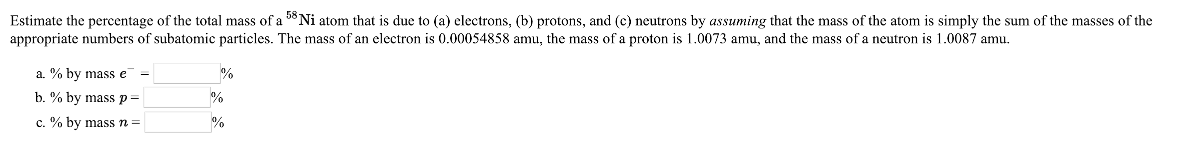 Estimate the percentage of the total mass of a 58Ni atom that is due to (a) electrons, (b) protons, and (c) neutrons by assuming that the mass of the atom is simply the sum of the masses of the appropriate numbers of subatomic particles. The mass of an electron is 0.00054858 amu, the mass of a proton is 1.0073 amu, and the mass of a neutron is 1.0087 amu. a. % by mass e- b, % by mass p c.90 by mass n- 0 0 0 0