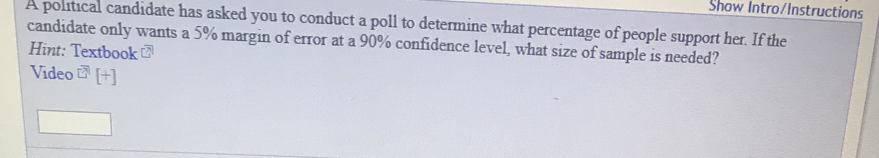 Show Intro/Instructions A political candidate has asked you to conduct a poll to determine what percentage of people support her. If the candidate only wants a 5% margin of error at a 90% confidence level, what size of sample is needed? Hint: Textbook Video +1