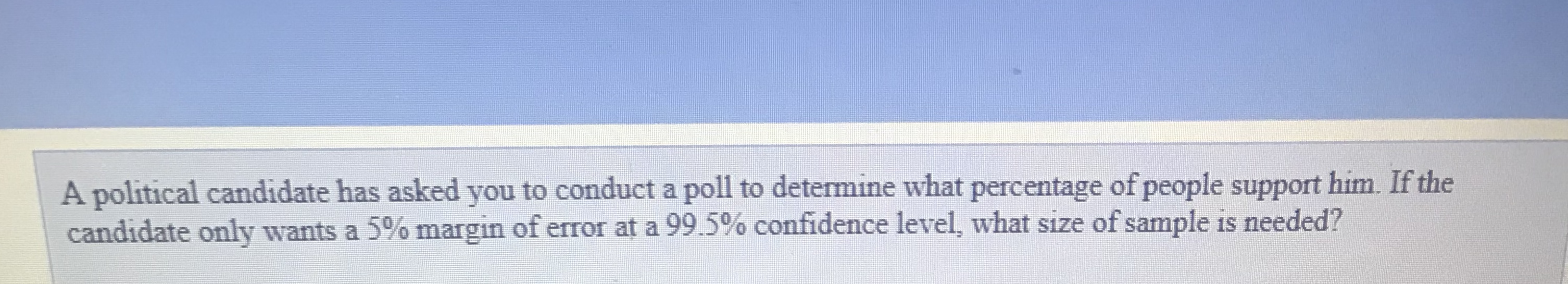 A political candidate has asked you to conduct a poll to determine what percentage of people support him. If the candidate only wants a 5% margin of error at a 99.5% confidence level, what size of sample is needed?