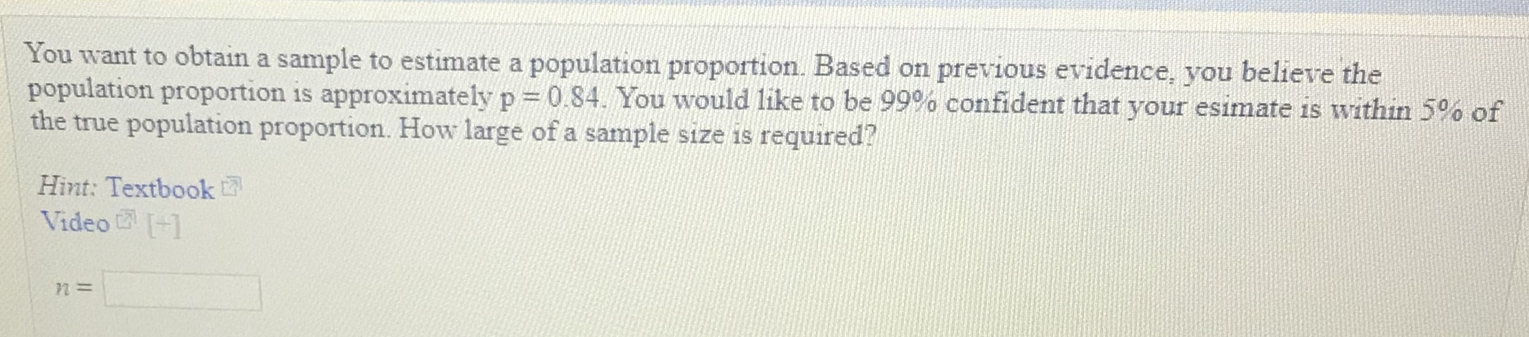 You want to obtain a sample to estimate a population proportion. Based on previous evidence, you believe the population proportion is approximately p :: 0.84. You would like to be 99% confident that your esimate is within 5% of ue population proportion. How large of a sample size is required? Hint: Textbook Video1