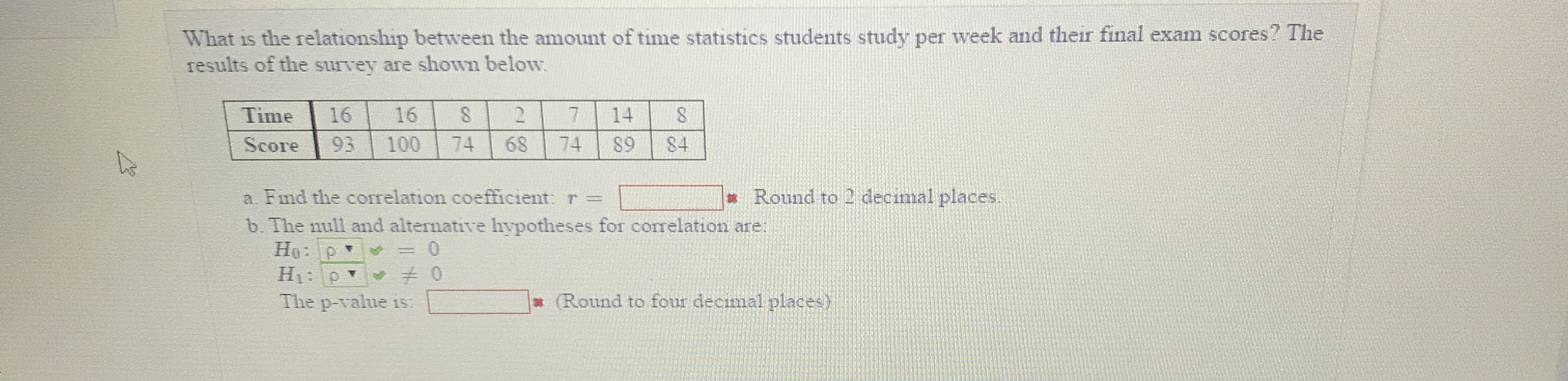 What is the relationship between the amount of time statistics students study per week and their final exam scores? The results of the survey are shown below Time 1616 27 14 8 Score 93 100 74 68 74 S9 84 Round to 2 decimal places a. Find the correlation coefficient r = b. The null and alternative hypotheses for corelation are: The p-value is Round to four decimal places)