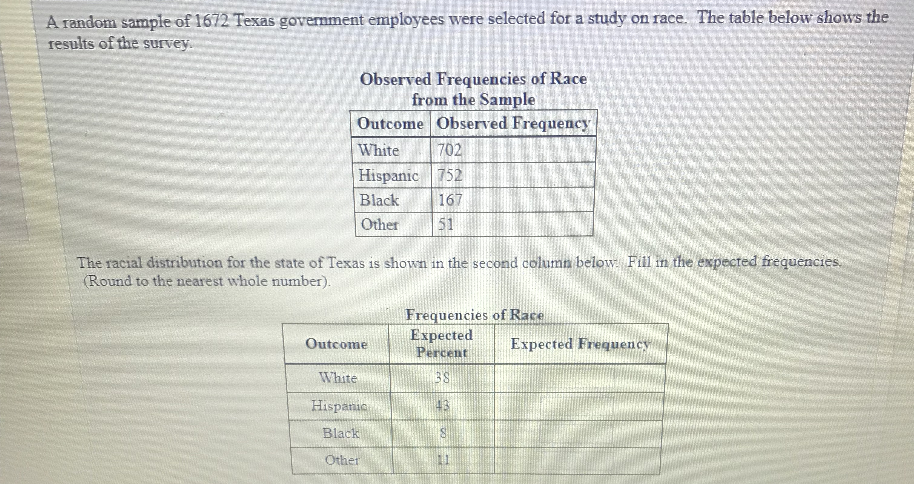 A random sample of 1672 Texas government employees were selected for a study on race. The table below shows the results of the survey. Observed Frequencies of Race from the Sample Outcome Observed Frequency White 702 Hispanic 752 Black 167 Other51 The racial distribution for the state of Texas is shown in the second column below. Fill in the expected frequencies. Round to the nearest whole number). Frequencies of Race ExpectedExpected Frequency Outcome White Hispanic Black Other Percent 3 S 43