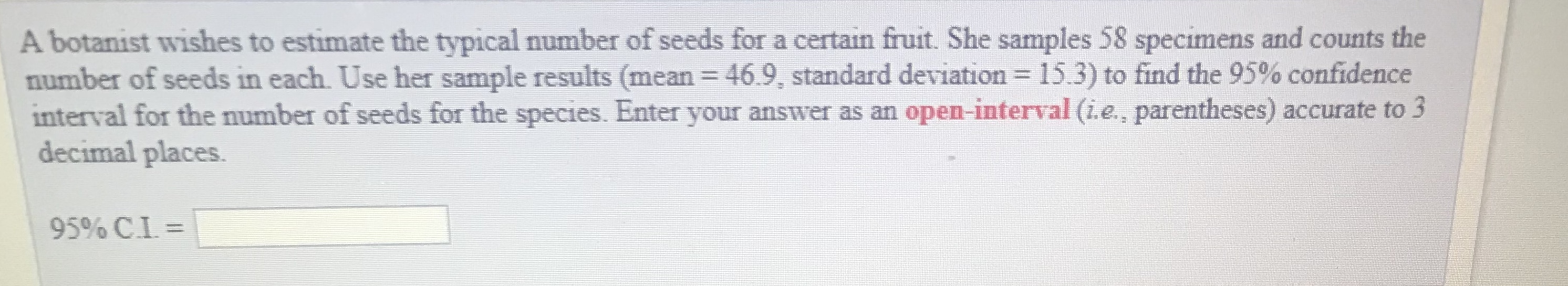 A botanist wishes to estimate the typical number of seeds for a certain fruit. She samples 58 specimens and counts the number of seeds in each. Use her sample results (mean = 469, standard deviation = 15.3) to find the 95% confidence interval for the number of seeds for the species. Enter your answer as an open-interval (ie., parentheses) accurate to 3 decimal places 95% CI ::