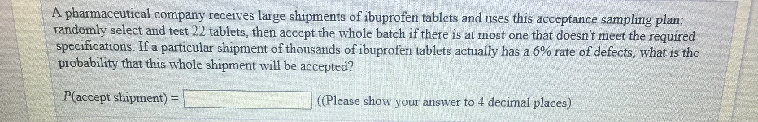A pharmaceutical company receives large shipments of ibuprofen tablets and uses this acceptance sampling plan randomly select and test 22 tablets, then accept the whole batch if there is at most one that doesn't meet the required specifications. If a particular shipment of thousands of ibuprofen tablets actually has a 6% rate of defects, what is the probability that this whole shipment will be accepted? P(accept shipment)(Please show your answer to 4 decimal places)