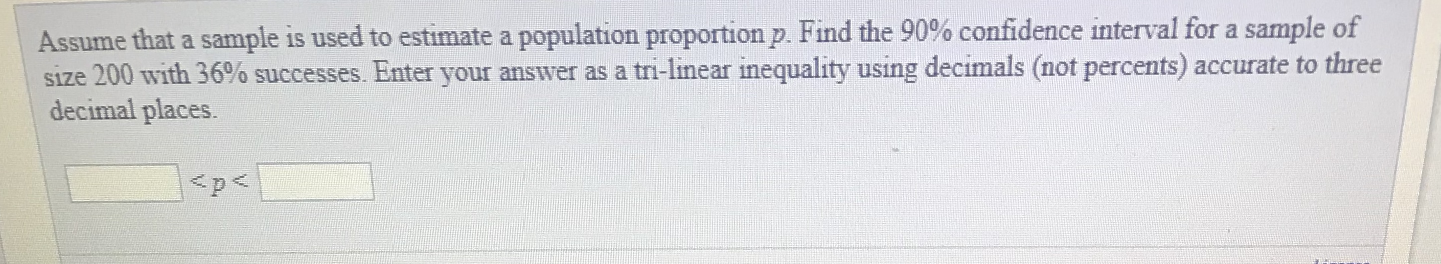Assume that a sample is used to estimate a population proportion p. Find the 90% confidence interval for a sample of size 200 with 36% successes. Enter your answer as a tri-linear inequality using decimals (not percents) accurate to three decimal places.