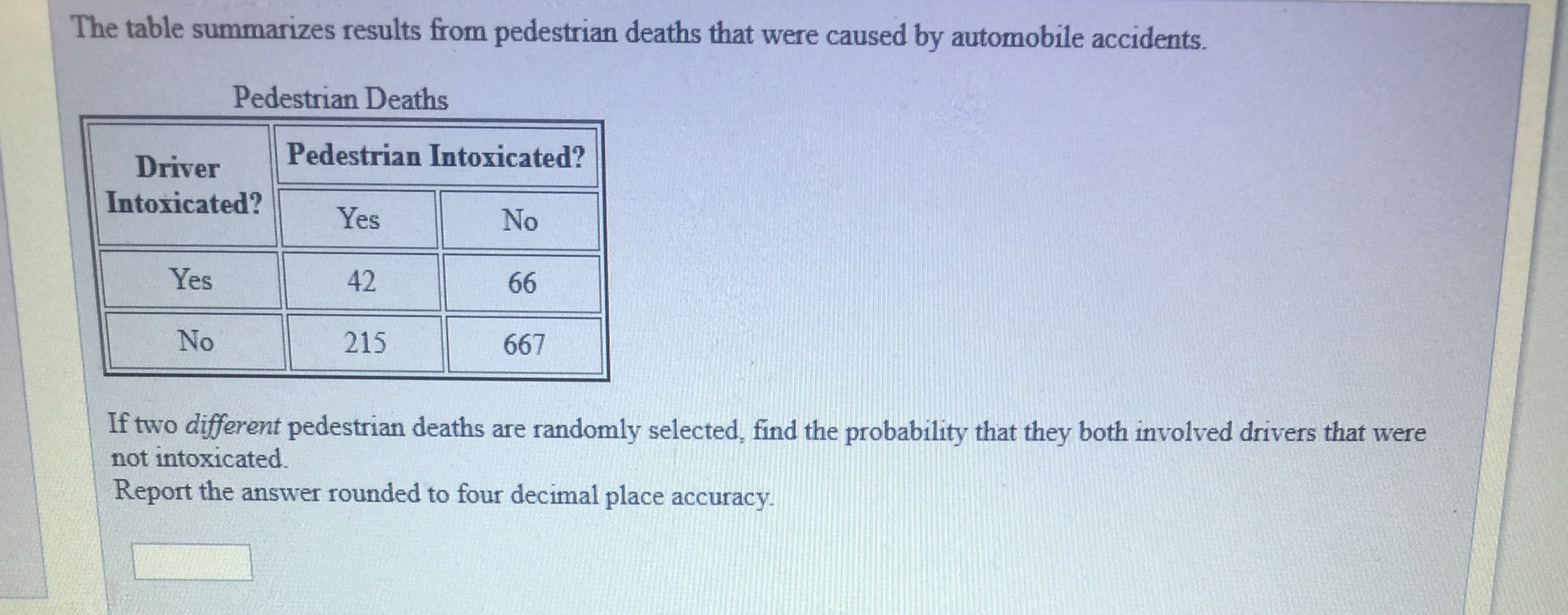 The table summarizes results from pedestrian deaths that were caused by automobile accidents. Pedestrian Deaths Driver Pedestrian Intoxica Intoxicated? Yes 42 215 No Yes No 667 If two different pedestrian deaths are randomly selected, find the probability that they both involved drivers that were not intoxicated. Report the answer rounded to four decimal place accuracy