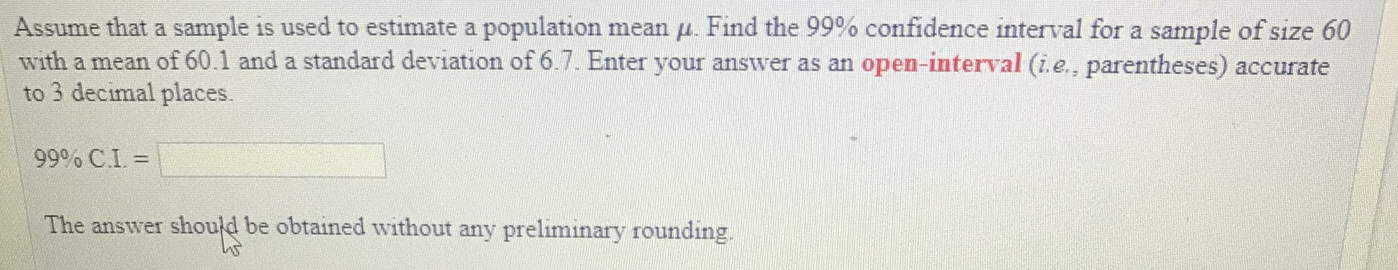 Assume that a sample is used to estimate a population mean μ Find the 99% confidence interval for a sample ofsıze 60 with a mean of 60.1 and a standard deviation of 6.7. Enter your answer as an open-interval (i.e., parentheses) accurate to 3 decimal places. 99% CI = he answer should be obtained without any preliminary rounding,