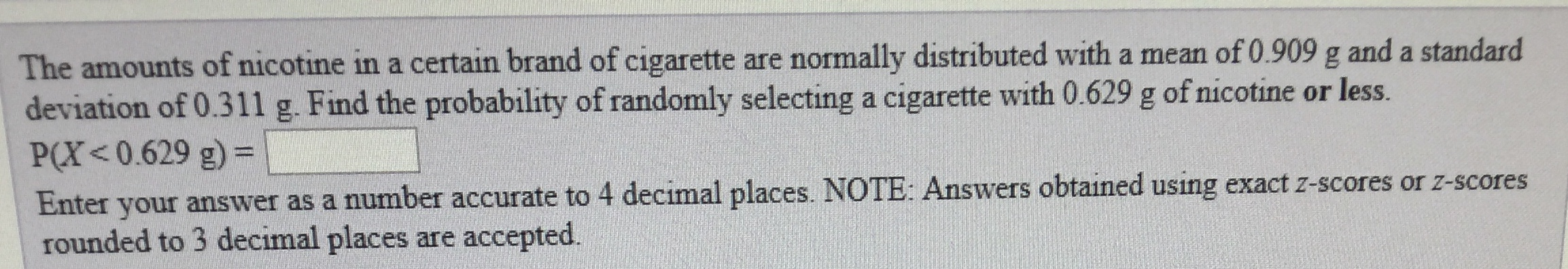 The amounts of nicotine in a certain brand of cigarette are normally distributed with a mean of 0.909 g and a standard deviation of 0.311 g. Find the probability of randomly selecting a cigarette with 0.629 g of nicotine or less. P(X<0.629 g) Enter your answer as a number accurate to 4 decimal places. NOTE: Answers obtained using exact z-scores or z-scores rounded to 3 decimal places are accepted.