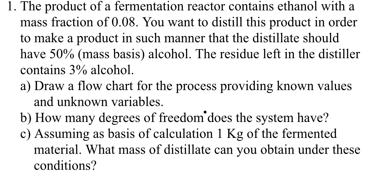 1. The product of a fermentation reactor contains ethanol with a mass fraction of 0.08. You want to distill this product in order to make a product in such manner that the distillate should have 50% (mass basis) alcohol. The residue left in the distiller contains 3% alcohol a) Draw a flow chart for the process providing known values and unknown variables. b) How many degrees of freedom does the system have? c) Assuming as basis of calculation 1 Kg of the fermented material. What mass of distillate can you obtain under these conditions?