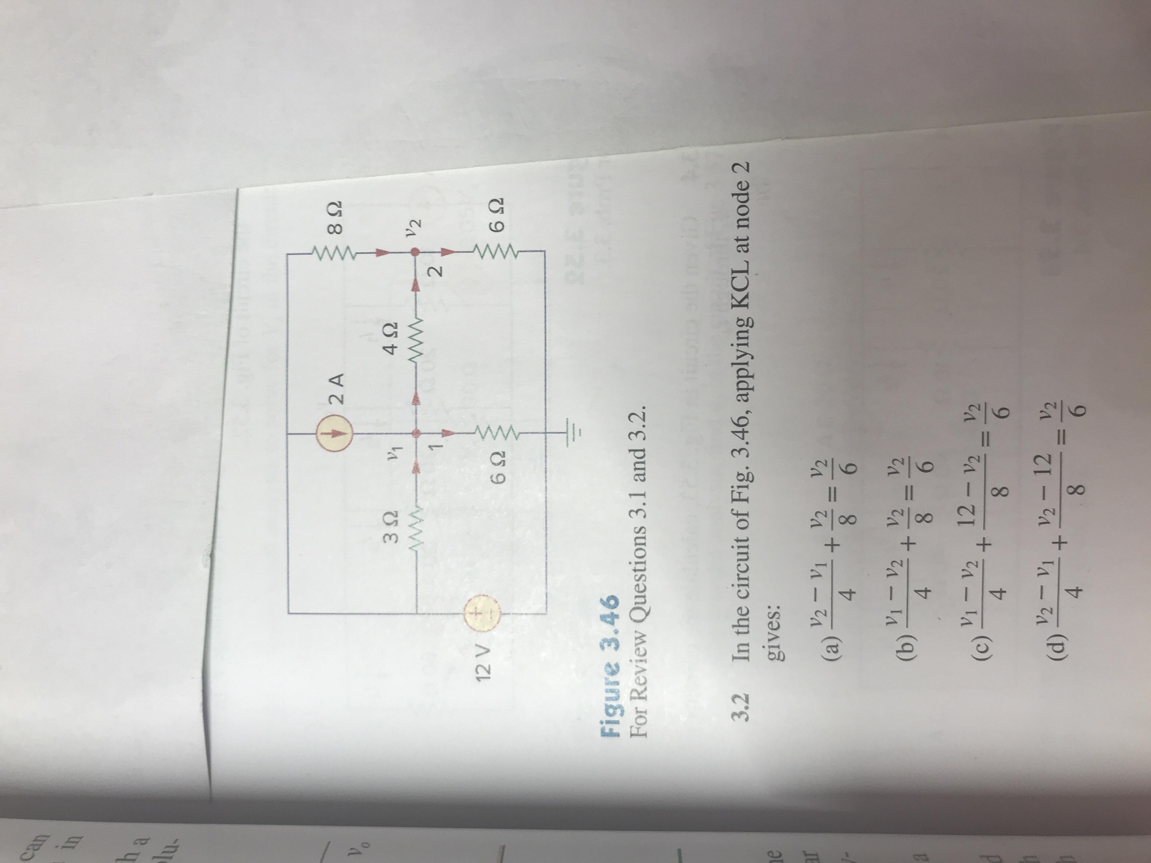 2 A 8Ω 4Ω 12 V 6Ω 6Ω HI- Figure 3.46 For Review Questions 3.1 and 3.2. 3.2 In the circuit of Fig. 3.46, applying KCL at node 2 gives: 4 1V2,V2 V 4 V1-V2 · 12-V2 V2