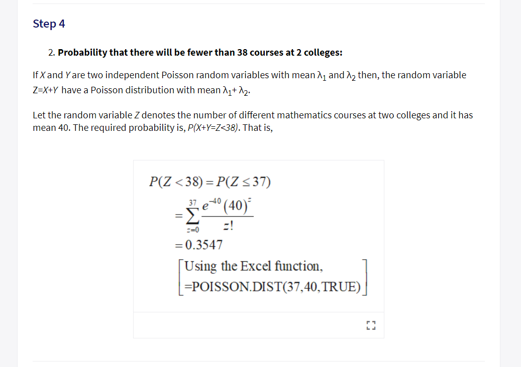 Step 4 2. Probability that there wil be fewer than 38 courses at 2 colleges: If X and Y are two independent Poisson random variables with mean A1 and n2 then, the random variable Z-X+Y have a Poisson distribution with me2 Let the random variable Z denotes the number of different mathematics courses at two colleges and it has mean 40. The required probability is, P(XtY-Z-38). That is, 3740 C-0 0.3547 Using the Excel function, POISSON.DIST(37,40,TRUE)