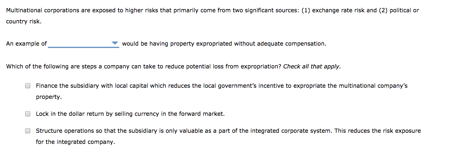 Multinational corporations are exposed to higher risks that primarily come from two significant sources: (1) exchange rate risk and (2) political or country risk. An example of would be having property expropriated without adequate compensation. Which of the following are steps a company can take to reduce potential loss from expropriation? Check all that apply. Finance the subsidiary with local capital which reduces the local government's incentive to expropriate the multinational company's property. O Lock in the dollar return by selling currency in the forward market. Structure operations so that the subsidiary is only valuable as a part of the integrated corporate system. This reduces the risk exposure for the integrated company.