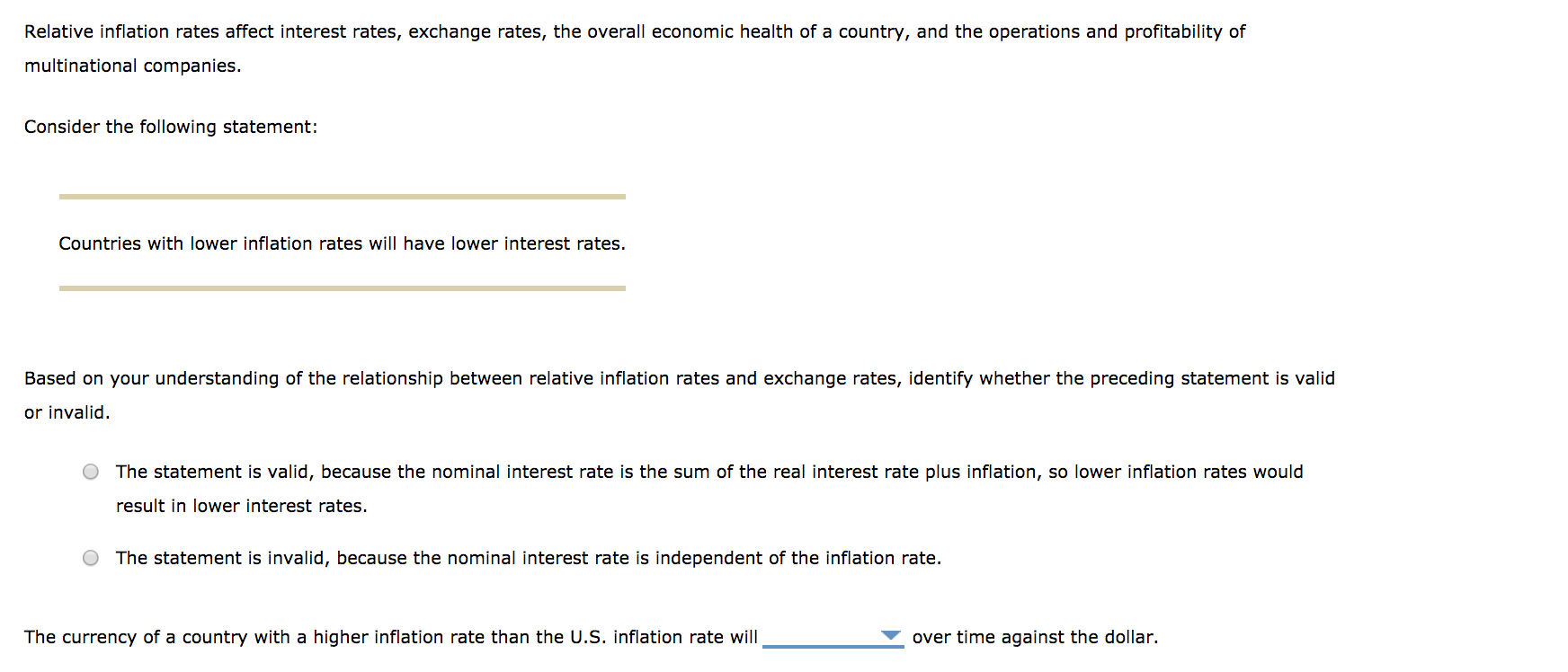 Relative inflation rates affect interest rates, exchange rates, the overall economic health of a country, and the operations and profitability of multinational companies. Consider the following statement: Countries with lower inflation rates will have lower interest rates. Based on your understanding of the relationship between relative inflation rates and exchange rates, identify whether the preceding statement is valid or invalid. O The statement is valid, because the nominal interest rate is the sum of the real interest rate plus inflation, so lower inflation rates would result in lower interest rates O The statement is invalid, because the nominal interest rate is independent of the inflation rate. The currency of a country with a higher inflation rate than the U.S. inflation rate will over time against the dollar.