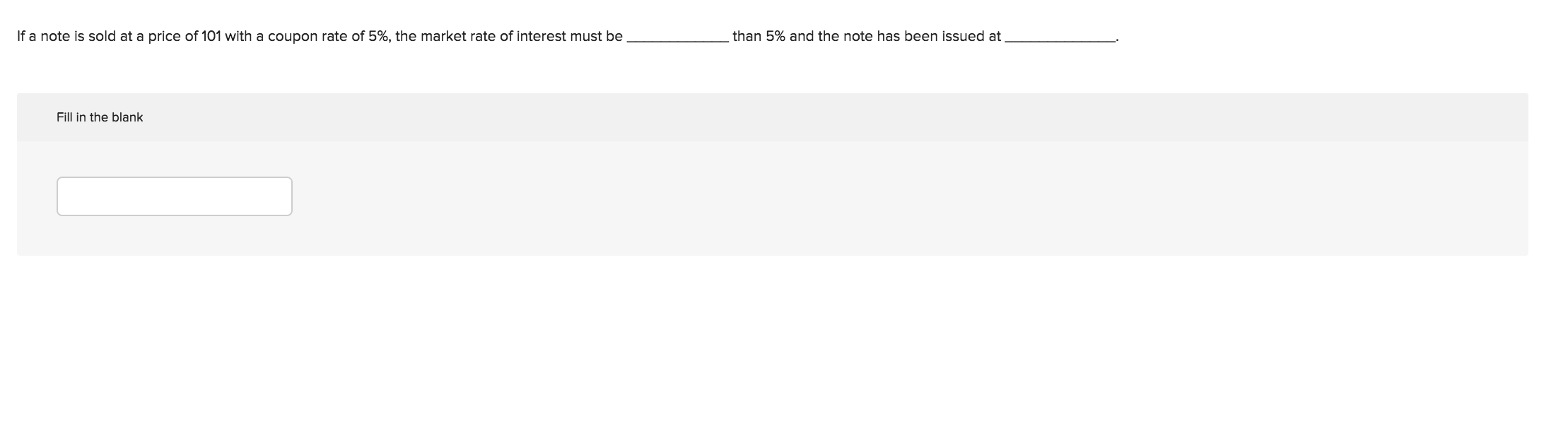 If a note is sold at a price of 101 with a coupon rate of 5%, the market rate of interest must be than 5% and the note has been issued at Fill in the blank