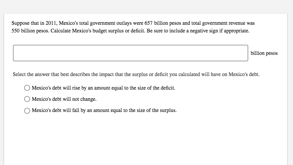 Suppose that in 2011, Mexico's total government outlays were 657 billion pesos and total government revenue was 550 billion pesos. Calculate Mexico's budget surplus or deficit. Be sure to include a negative sign if appropriate. billion pesos Select the answer that best describes the impact that the surplus or deficit you calculated will have on Mexico's debt. Mexico's debt will rise by an amount equal to the size of the deficit O Mexico's debt will not change. OMexico's debt will fall by an amount equal to the size of the surplus