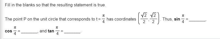 Fill in the blanks so that the resulting statement is true. The point P on the unit circle that corresponds to t has coordinates Thus, sin 4 = 4 2 2 and tan COS 4