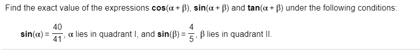 Find the exact value of the expressions cos(a B), sin(a + ) and tan(a B) under the following conditions: 40 lies in quadrant I, and sin(B) B lies in quadrant lI 4 sin(a)