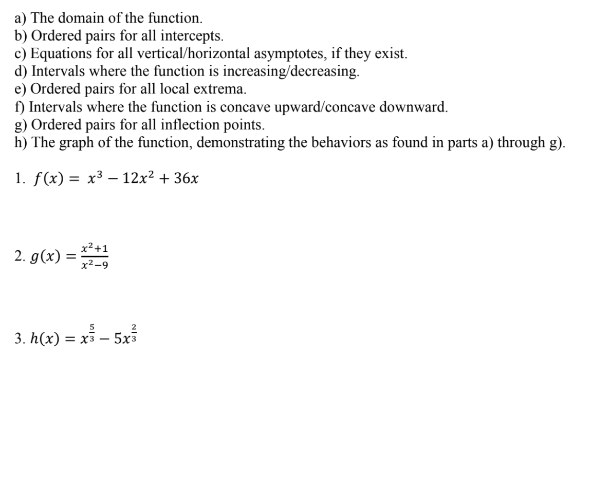 a) The domain of the function. b) Ordered pairs for all intercepts. c) Equations for all vertical/horizontal asymptotes, if they exist d) Intervals where the function is increasing/decreasing e) Ordered pairs for all local extrema ft) Intervals where the function is concave upward/concave downward g) Ordered pairs for all inflection points. h) The graph of the function, demonstrating the behaviors as found in parts a) through g) I. f(x)-x3-12x2 + 3 6X 2 x2-9 5 2 3. h(x) -xs - 5x3