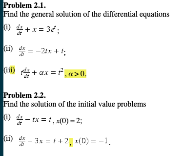 Problem 2.1. Find the general solution of the differential equations 1) dr (ii) 些--2tx + t; dt Problem 2.2. Find the solution of the initial value problems (i) T-tx=t,x(0)=2; (i) 4- 3x -+2x(0)1 dt