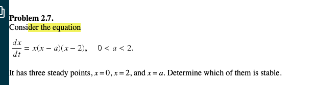 Problem 2.7 onsider the equation dx -x(x-u)(x-2), dt 0 < a < 2. has three steady points, x=0,x= 2, and x = a. Determine which of them is stable.