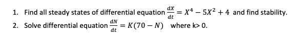1. Find all steady states of differential equationx5x24 and find stability. 2. Solve differential equation K(70-N) where ko o.