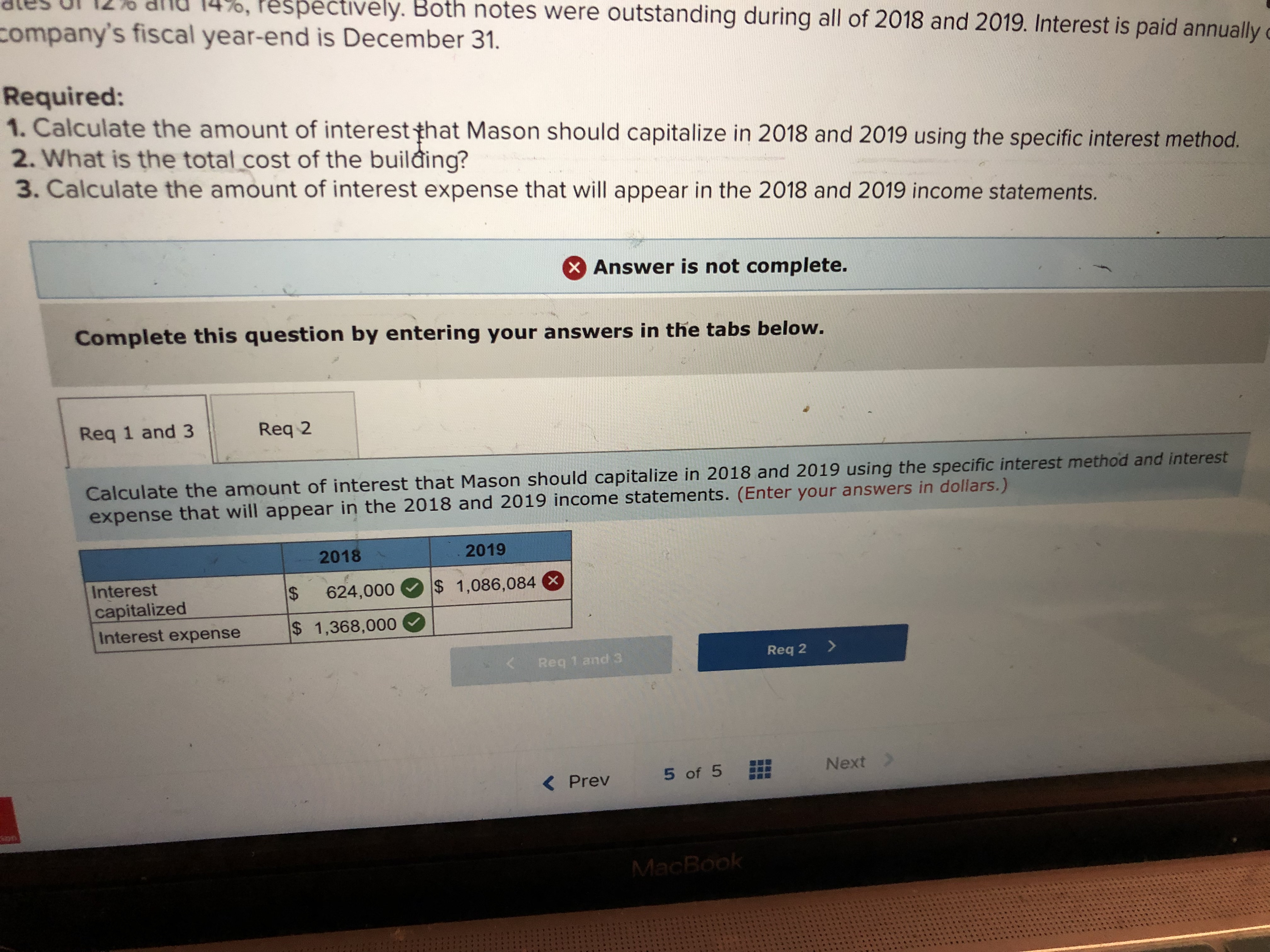 pectively. Both notes were outstanding during all of 2018 and 2019. Interest is paid annually company's fiscal year-end is December 31. Required: 1. Calculate the amount of interest that Mason should capitalize in 2018 and 2019 using the specific interest method. 2. What is the total.cost of the building? 3. Calculate the amount of interest expense that will appear in the 2018 and 2019 income statements. Answer is not complete. Complete this question by entering your answers in the tabs below. Req 1 and 3 Req 2 Calculate the amount of interest that Mason should capitalize in 2018 and 2019 using the specific interest method and interest expense that will appear in the 2018 and 2019 income statements. (Enter your answers in dollars.) 2018 2019 Interest capitalized Interest expense s 1,368,000 624,00o 1,086,084 Req 1 and 3 Req 2> < Prev 5of 5 Next