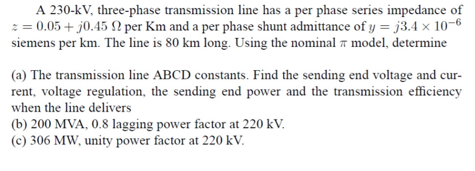 A 230-kV, three-phase transmission line has a per phase series impedance of -6 per Km and a per phase shunt admittance of y 0.05 + j0.45 siemens per km. The line is 80 km long. Using the nominal π model, determine 73.4 x 10 (a) The transmission line ABCD constants. Find the sending end voltage and cur- rent, voltage regulation, the sending end power and the transmission efficiency when the line delivers (b) 200 MVA, 0.8 lagging power factor at 220 kV. (c) 306 MW, unity power factor at 220 kV
