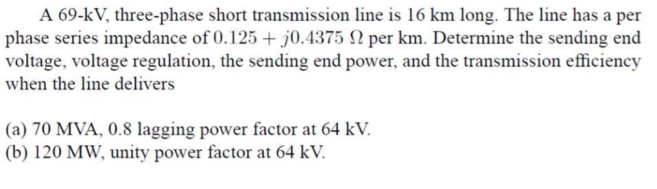 A 69-kV, three-phase short transmission line is 16 km long. The line has a per phase series impedance of 0.125 +50.4375 Ω per km. Determine the sending end voltage, voltage regulation, the sending end power, and the transmission efficiency when the line delivers (a) 70 MVA, 0.8 lagging power factor at 64 kV. (b) 120 MW, unity power factor at 64 kV.