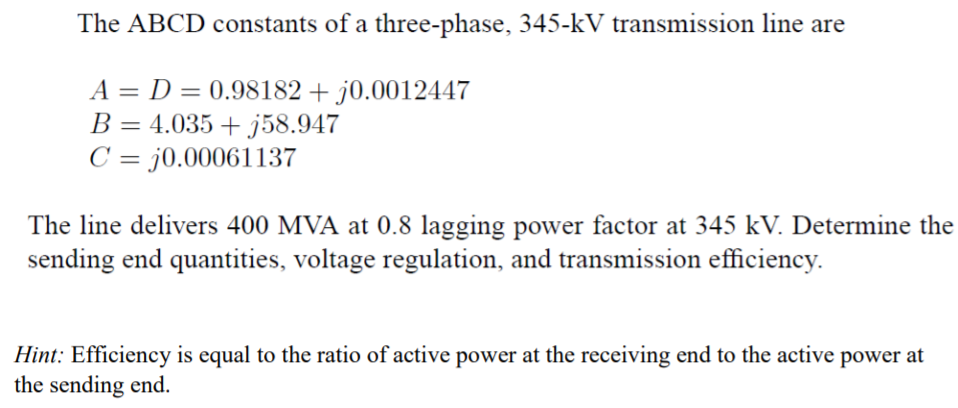 The ABCD constants of a three-phase, 345-kV transmission line are A-D-0.98 182 + 10.00 12447 B-4.035 + j58947 C j0.00061137 The line delivers 400 MVA at 0.8 lagging power factor at 345 kV. Determine the sending end quantities, voltage regulation, and transmission efficiency. Hint: Efficiency is equal to the ratio of active power at the receiving end to the active power at the sending end.