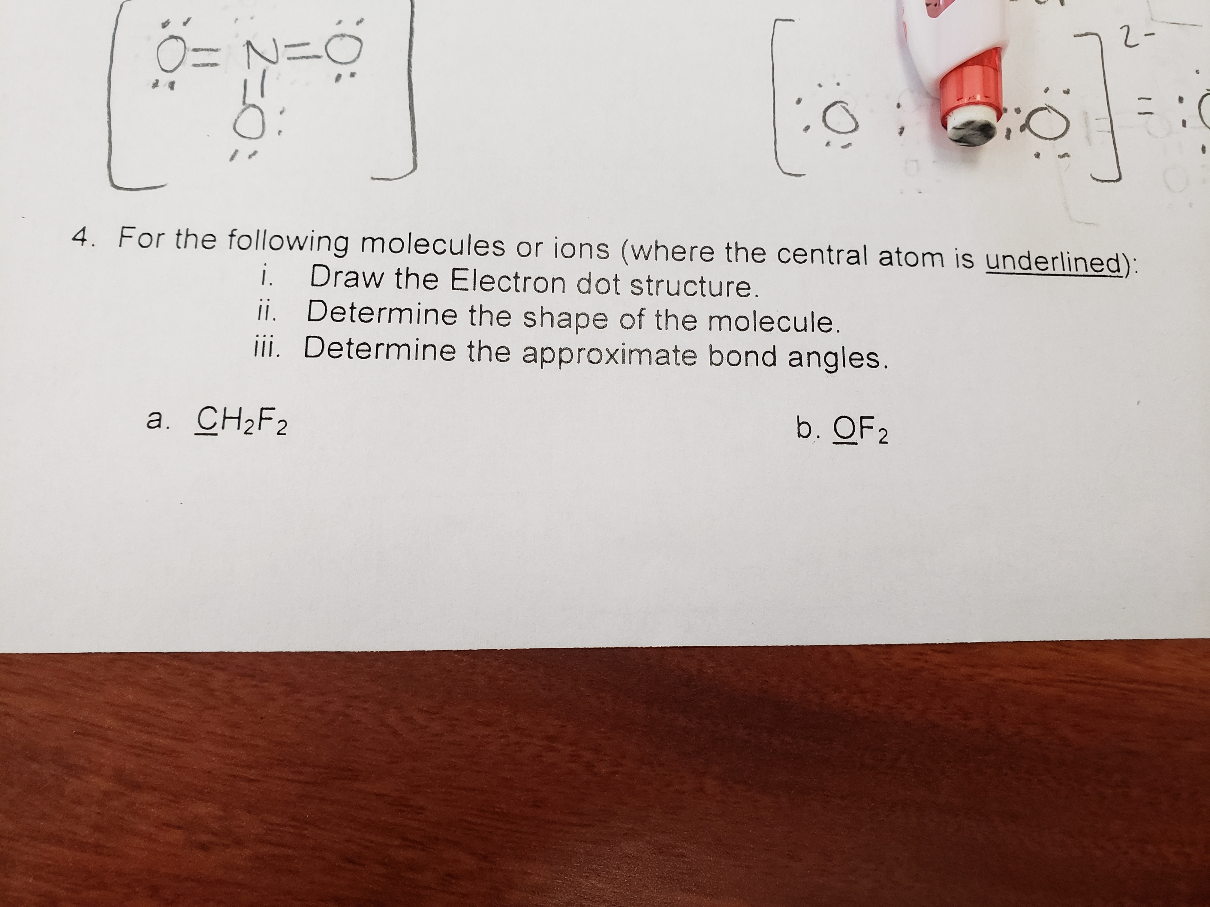 4. For the following molecules or ions (where the central atom is underlined): i. Draw the Electron dot structure ii. Determine the shape of the molecule ii. Determine the approximate bond angles. b. OF2 a. CH2F2