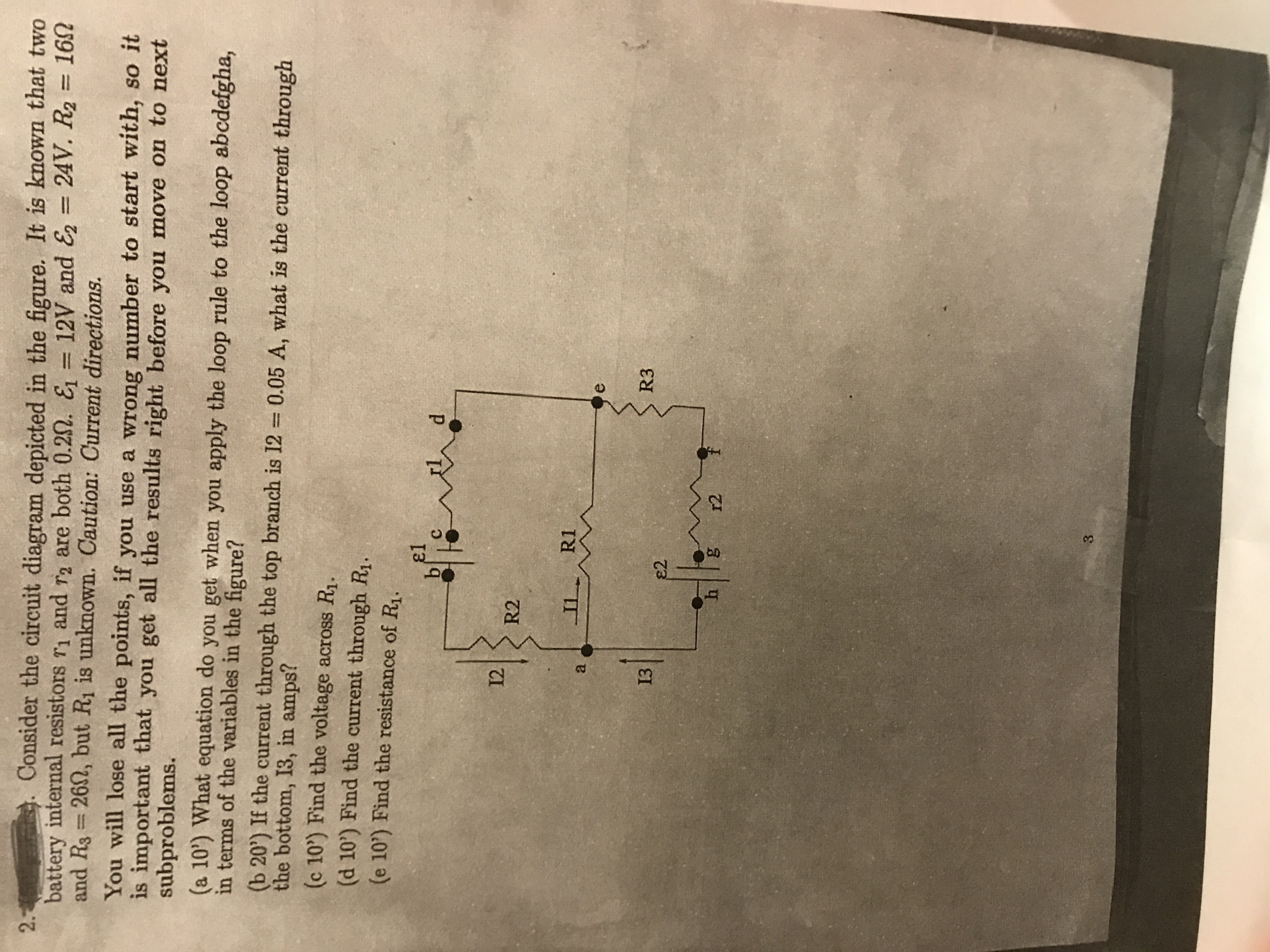 Consider the circuit diagram depicted in the fgure. It is known that two battery internal resistors r1and r2 are both 0.2Ω· = 12V and & = 24V. R2 16Ω 2. and Rs 262, but Ri is unknown. Caution: Current directions. You will lose all the points, if you use a wrong number to start with, so i is important that you get all the results right before you move on to n , subproblems (a 10) What equation do you get when you apply the loop rule to the loop abcdefgha, in terms of the variables in the figure? b 20) If the current through the top branch is 12 0.05 A, what is the current through the bottom, 13, in amps? (c 10) Find the voltage across R1. (d 10') Find the current through Ri. (e 10) Find the resistance of Ri. el 12 R2 R3 13 2 h g12 3