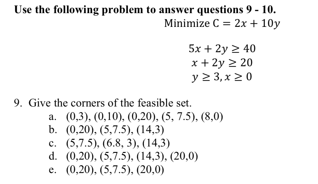 Use the following problem to answer questions 9 - 10. Minimize C-2x + 10y 5x 2y 2 x + 2y 40 20 9. Give the corners of the feasible set. a. (0,3), (0,10), (0,20), (5, 7.5), (8,0) b. (0,20), (5,7.5), (14,3) c. (5,7.5), (6.8, 3), (14,3) d. (0,20), (5,7.5), (14,3), (20,0) e. (0,20), (5,7.5), (20,0)