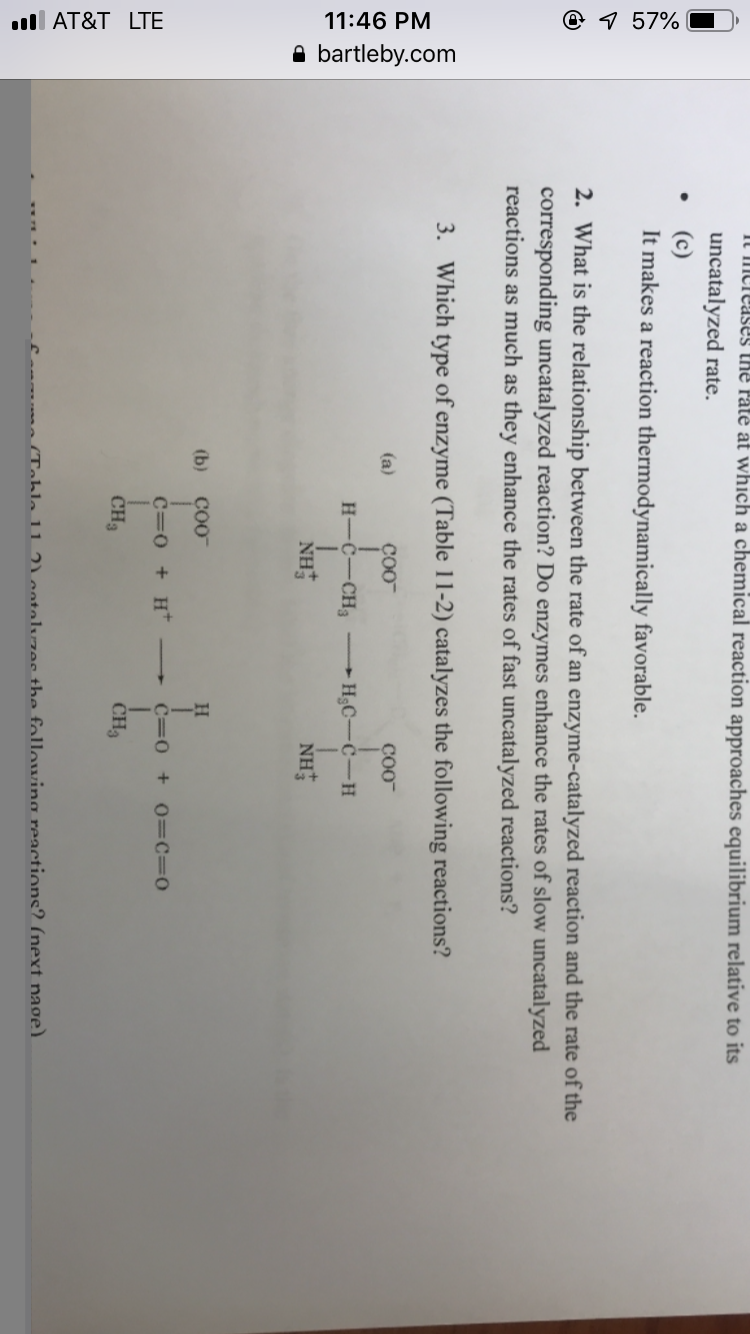 t Paté at which a chemical reaction approaches equilibrium relative to its uncatalyzed rate. It makes a reaction thermodynamically favorable. 2. What is the relationship between the rate of an enzyme-catalyzed reaction and the rate of the corresponding uncatalyzed reaction? Do enzymes enhance the rates of slow uncatalyzed reactions as much as they enhance the rates of fast uncatalyzed reactions? 3. Which type of enzyme (Table 11-2) catalyzes the following reactions? coo coo (b) CO0 CH3 CH ahla 11 entalwzee the fallowing reactions? (next nage