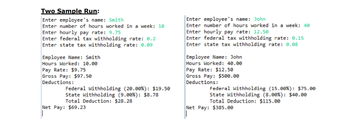 Two Sample Run: Enter employee's name: Smith Enter number of hours worked in a week: 10 Enter hourly pay rate: 9.75 Enter federal tax withholding rate: 0.2 Enter state tax withholding rate: .09 Enter employee's name: John Enter number of hours worked in a week: 40 Enter hourly pay rate: 12.50 Enter federal tax withholding rate: 0.15 Enter state tax withholding rate: .08 Employee Name: Smith Hours Worked: 10.00 Pay Rate: $9.75 Gross Pay: $97.50 Deductions: Employee Name: John Hours Worked: 40.00 Pay Rate: $12.50 Gross Pay: $500.00 Deductions: Federal withholding (20.00%): $19.50 State withholding (9.00%): $8.78 Total Deduction: $28.28 Federal Withholding (15.00%): $75.00 State withholding (8.00%): $40.00 Total Deduction: $115.00 Net Pay: $69.23 Net Pay: $385.00