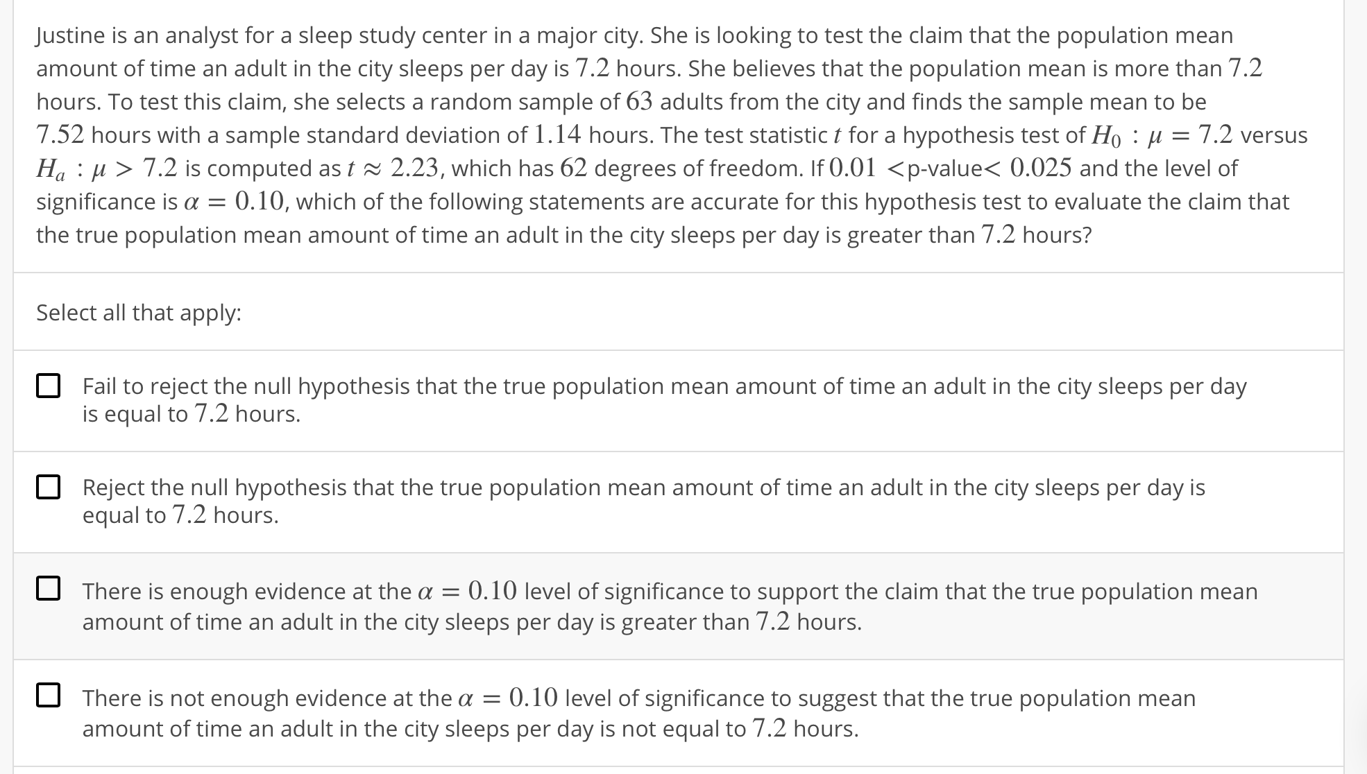 Justine is an analyst for a sleep study center in a major city. She is looking to test the claim that the population mean amount of time an adult in the city sleeps per day is 7.2 hours. She believes that the population mean is more than 7.2 hours. To test this claim, she selects a random sample of 63 adults from the city and finds the sample mean to be 7.52 hours with a sample standard deviation of 1 . 14 hours. The test statistic t for a hypothesis test of Ho : μ = 7.2 versus Ha : μ 〉 7.2 is computed as t 2.23, which has 62 degrees of freedom. If 0.01 〈p-value< 0.025 and the level of significance is α = 0.10, which of the following statements are accurate for this hypothesis test to evaluate the claim that the true population mean amount of time an adult in the city sleeps per day is greater than 7.2 hours? Select all that apply: Fail to reject the null hypothesis that the true population mean amount of time an adult in the city sleeps per day is equal to 7.2 hours. Reject the null hypothesis that the true population mean amount of time an adult in the city sleeps per day is equal to 7.2 hours. O There is enough evidence at the α-0. 10 level of significance to support the claim that the true population mean amount of time an adult in the city sleeps per day is greater than 7.2 hours. There is not enough evidence at the a 0.10 level of significance to suggest that the true population mean amount of time an adult in the city sleeps per day is not equal to 7.2 hours.