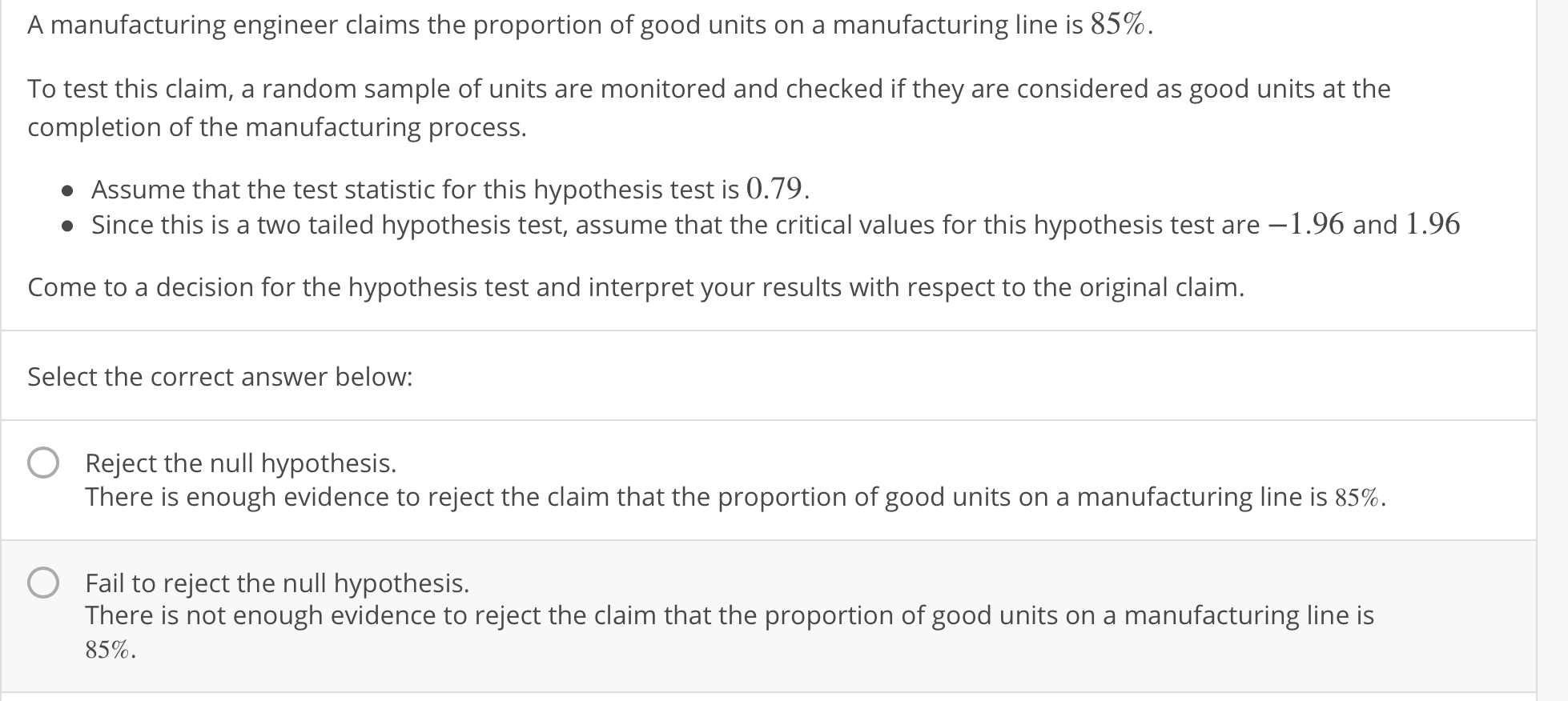 A manufacturing engineer claims the proportion of good units on a manufacturing line is 85%. To test this claim, a random sample of units are monitored and checked if they are considered as good units at the completion of the manufacturing process. Assume that the test statistic for this hypothesis test is 0.79. Since this is a two tailed hypothesis test, assume that the critical values for this hypothesis test are -1.96 and 1.96 Come to a decision for the hypothesis test and interpret your results with respect to the original claim. Select the correct answer below: OReject the null hypothesis. There is enough evidence to reject the claim that the proportion of good units on a manufacturing line is 85%. O Fail to reject the null hypothesis. There is not enough evidence to reject the claim that the proportion of good units on a manufacturing line is 85%.