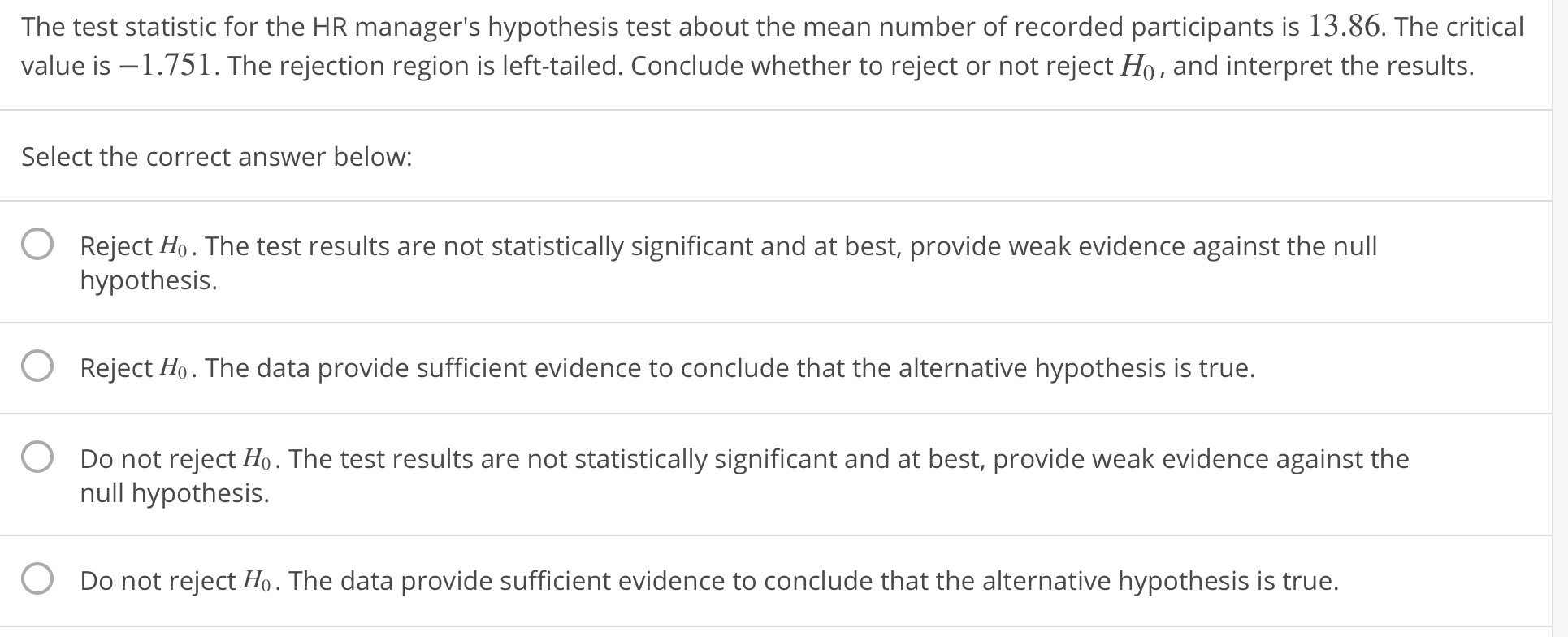 The test statistic for the HR manager's hypothesis test about the mean number of recorded participants is 13.86. The critical value is -1.751. The rejection region is left-tailed. Conclude whether to reject or not reject Ho, and interpret the results. Select the correct answer below: O Reject Ho. The test results are not statistically significant and at best, provide weak evidence against the null hypothesis. Reject Ho. The data provide sufficient evidence to conclude that the alternative hypothesis is true. Do not reject Ho. The test results are not statistically significant and at best, provide weak evidence against the O O null hypothesis. O Do not reject Ho. The data provide sufficient evidence to conclude that the alternative hypothesis is true.