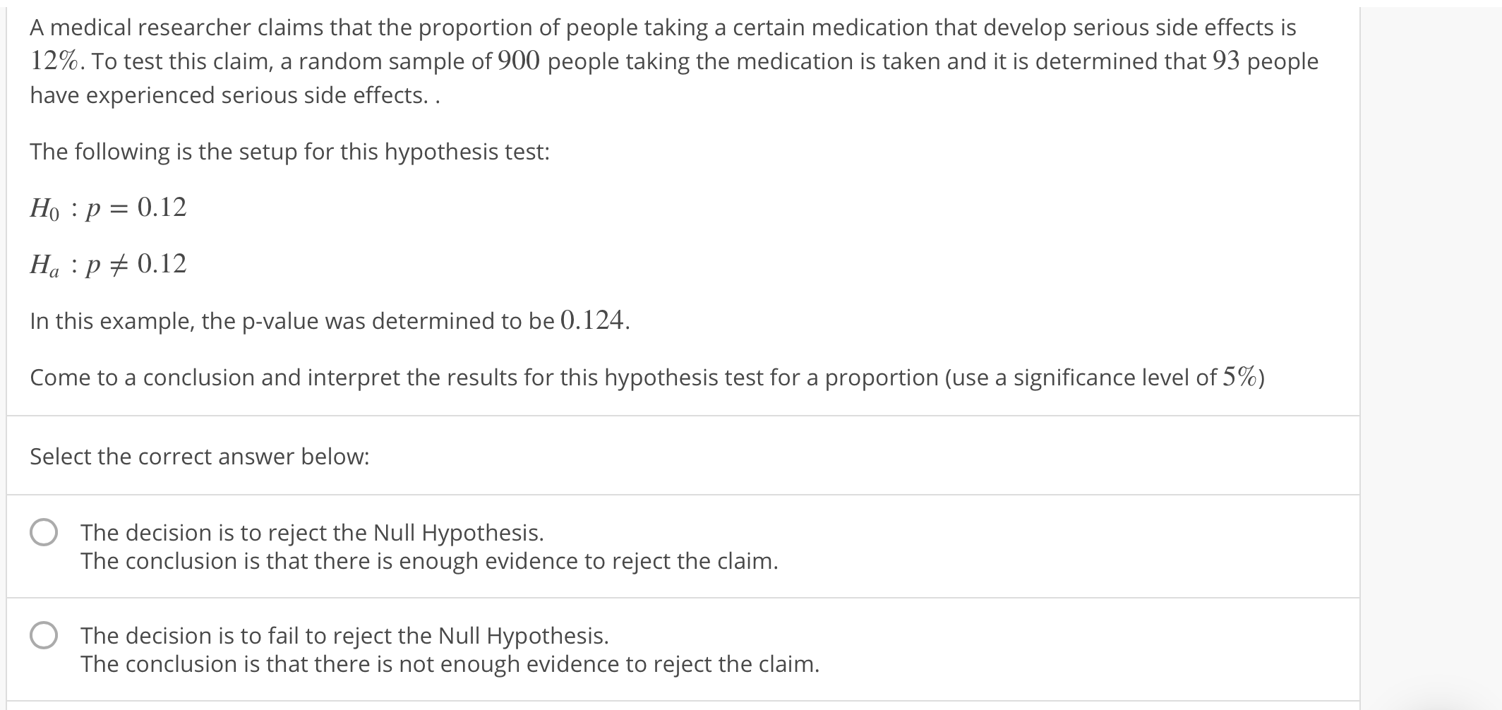 A medical researcher claims that the proportion of people taking a certain medication that develop serious side effects is 12%. To test this claim, a random sample of 900 people taking the medication is taken and it is determined that 93 people have experienced serious side effects.. The following is the setup for this hypothesis test: Ho :p 0.12 Ha p 0.12 In this example, the p-value was determined to be 0.124. come to a conclusion and interpret the results for this hypothesis test for a proportion (use a significance level of 5%) Select the correct answer below: The decision is to reject the Null Hypothesis. The conclusion is that there is enough evidence to reject the claim O The decision is to fail to reject the Null Hypothesis. The conclusion is that there is not enough evidence to reject the claim