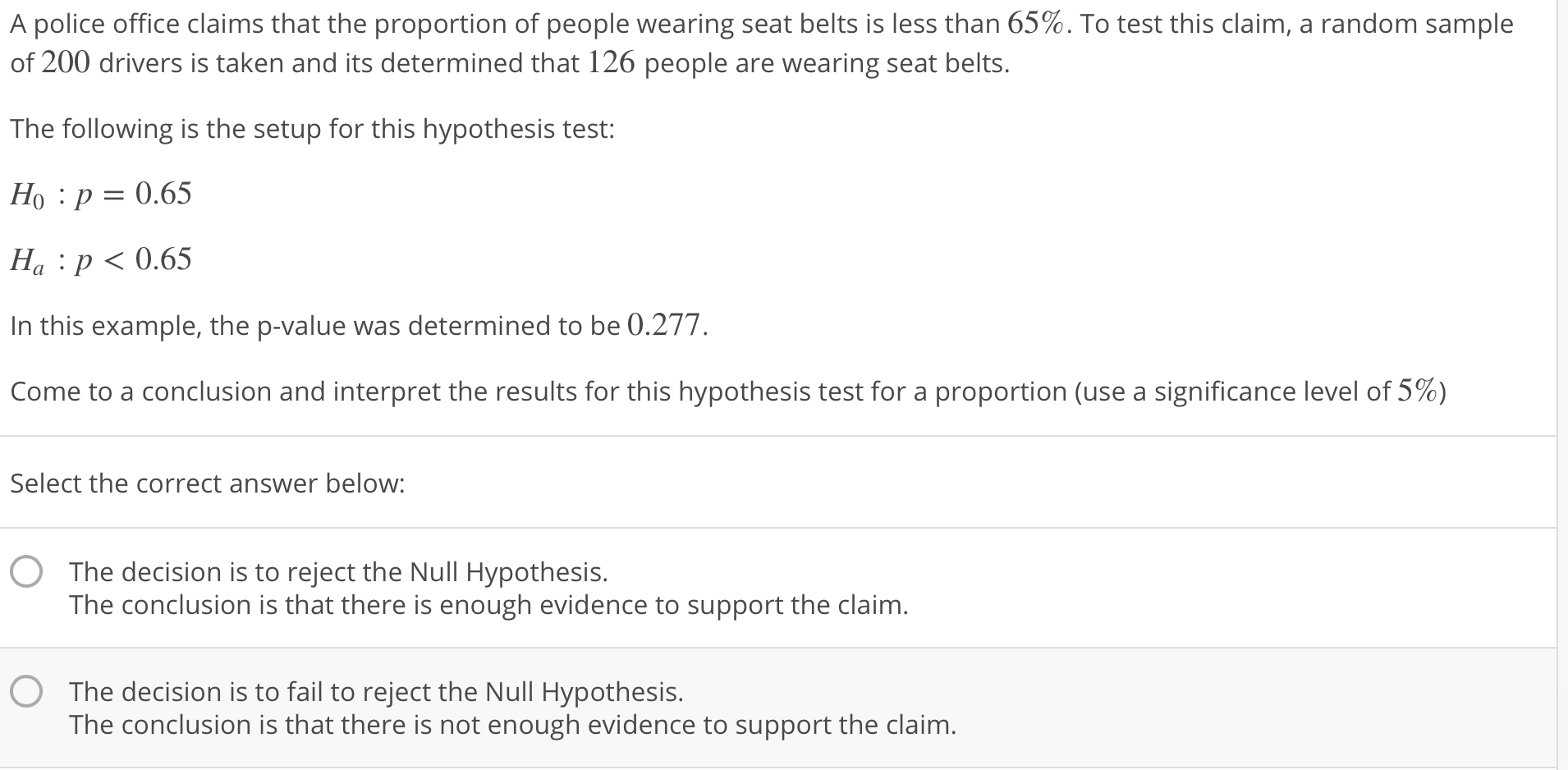 A police office claims that the proportion of people wearing seat belts is less than 65%. To test this claim, a random sample of 200 drivers is taken and its determined that 126 people are wearing seat belts. The following is the setup for this hypothesis test: Ho :p-0.65 Ha : p < 0.65 In this example, the p-value was determined to be 0.277 come to a conclusion and interpret the results for this hypothesis test for a proportion (use a significance level of 5%) Select the correct answer below: O The decision is to reject the Null Hypothesis. The conclusion is that there is enough evidence to support the claim The decision is to fail to reject the Null Hypothesis. The conclusion is that there is not enough evidence to support the claim