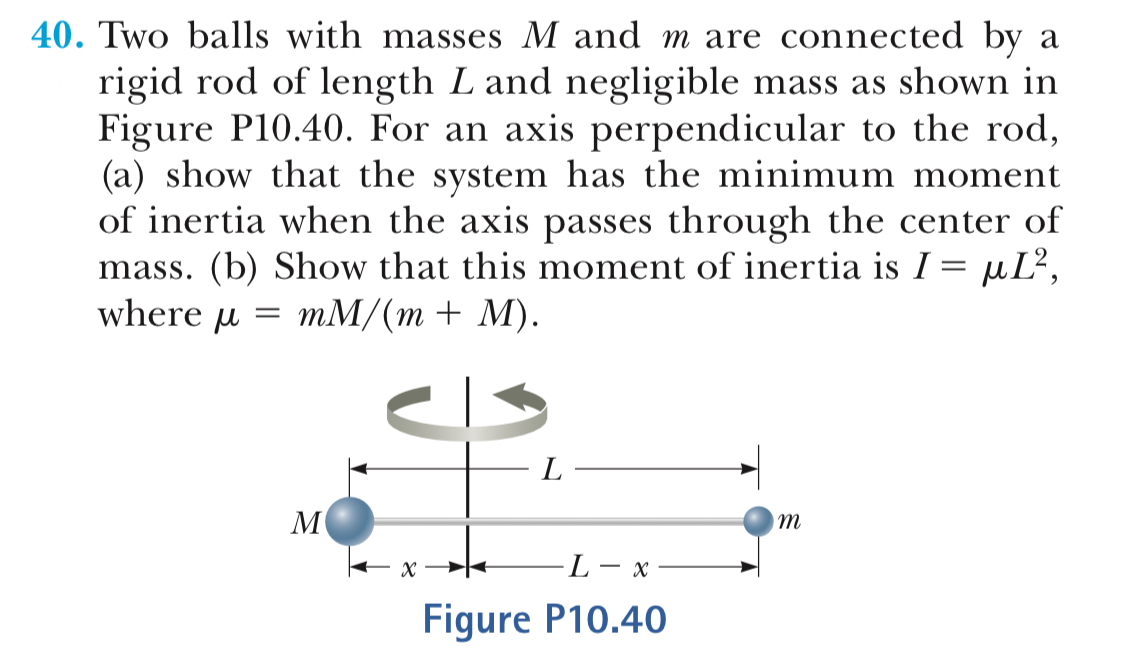 40. Two balls with masses M and m are connected by rigid rod of length L and negligible mass as shown in Figure P10.40. For an axis perpendicular to the rod (a) show that the system has the minimum moment of inertia when the axis passes through the center of mass. (b) Show that this moment of inertia is Г-, L2 where umM/(m+ M) Figure P10.40