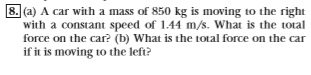 8. (a) A car with a mass of 850 kg is moving to the right with a constant speed of 1.44 m/s. What is the total force on the car? (b) What is the total force on the car if it is moving to the left?